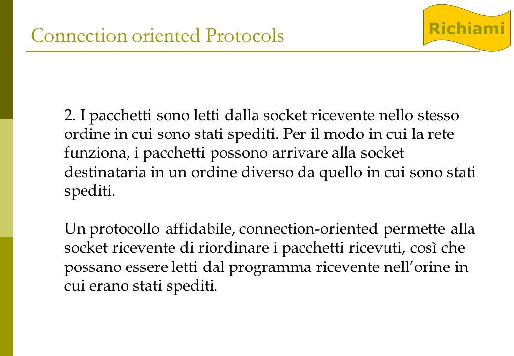 Connection oriented Protocols 2. I pacchetti sono letti dalla socket ricevente nello stesso ordine in cui sono stati spediti. Per il modo in cui la re
