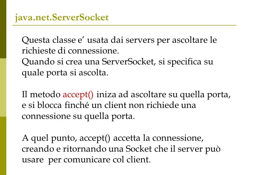 java.net.ServerSocket Questa classe e usata dai servers per ascoltare le richieste di connessione. Quando si crea una ServerSocket, si specifica su qu