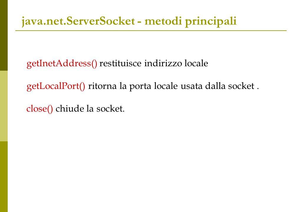 java.net.ServerSocket - metodi principali getInetAddress() restituisce indirizzo locale getLocalPort() ritorna la porta locale usata dalla socket.
