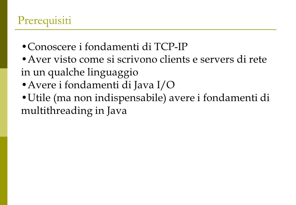 Prerequisiti Conoscere i fondamenti di TCP-IP Aver visto come si scrivono clients e servers di rete in un qualche linguaggio Avere i fondamenti di Java I/O Utile (ma non indispensabile) avere i fondamenti di multithreading in Java