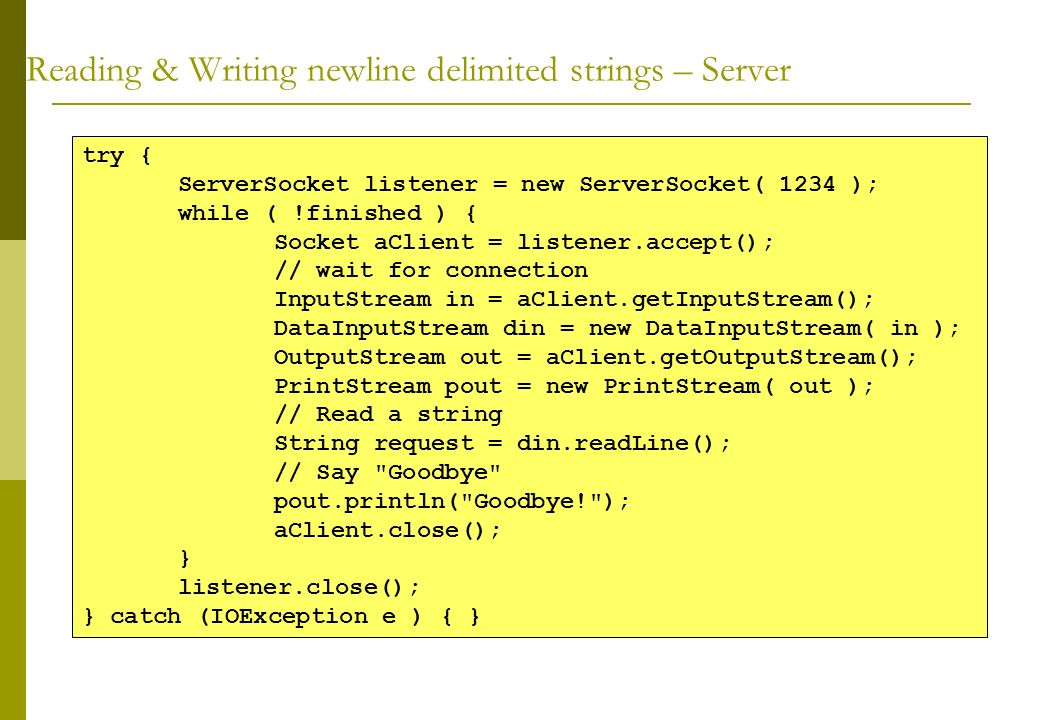 Reading & Writing newline delimited strings – Server try { ServerSocket listener = new ServerSocket( 1234 ); while ( !finished ) { Socket aClient = li