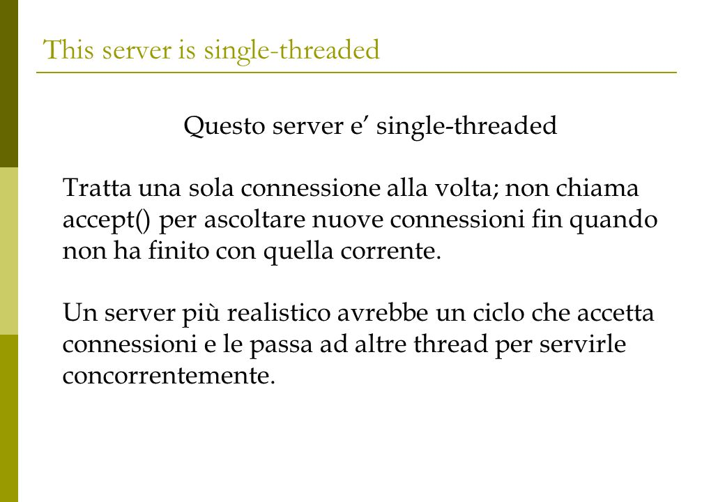 This server is single-threaded Questo server e single-threaded Tratta una sola connessione alla volta; non chiama accept() per ascoltare nuove conness