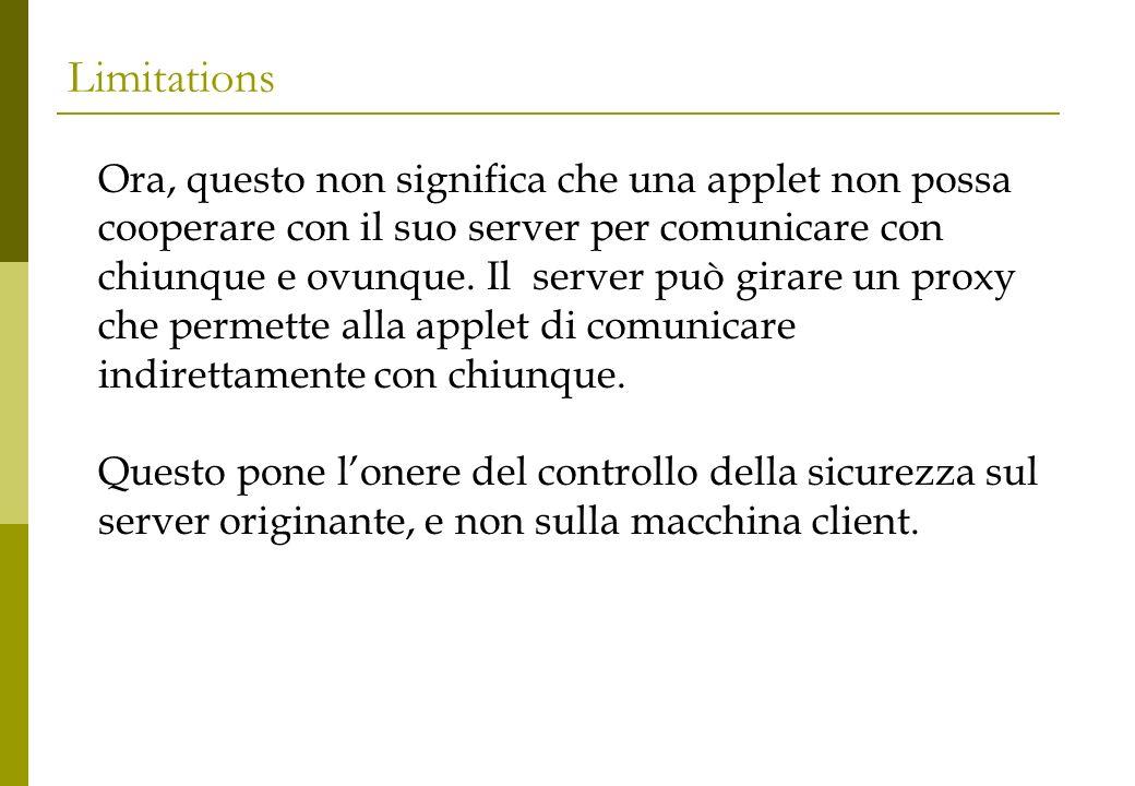 Limitations Ora, questo non significa che una applet non possa cooperare con il suo server per comunicare con chiunque e ovunque.