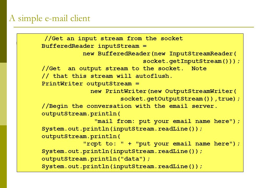 A simple e-mail client //Get an input stream from the socket BufferedReader inputStream = new BufferedReader(new InputStreamReader( socket.getInputStr