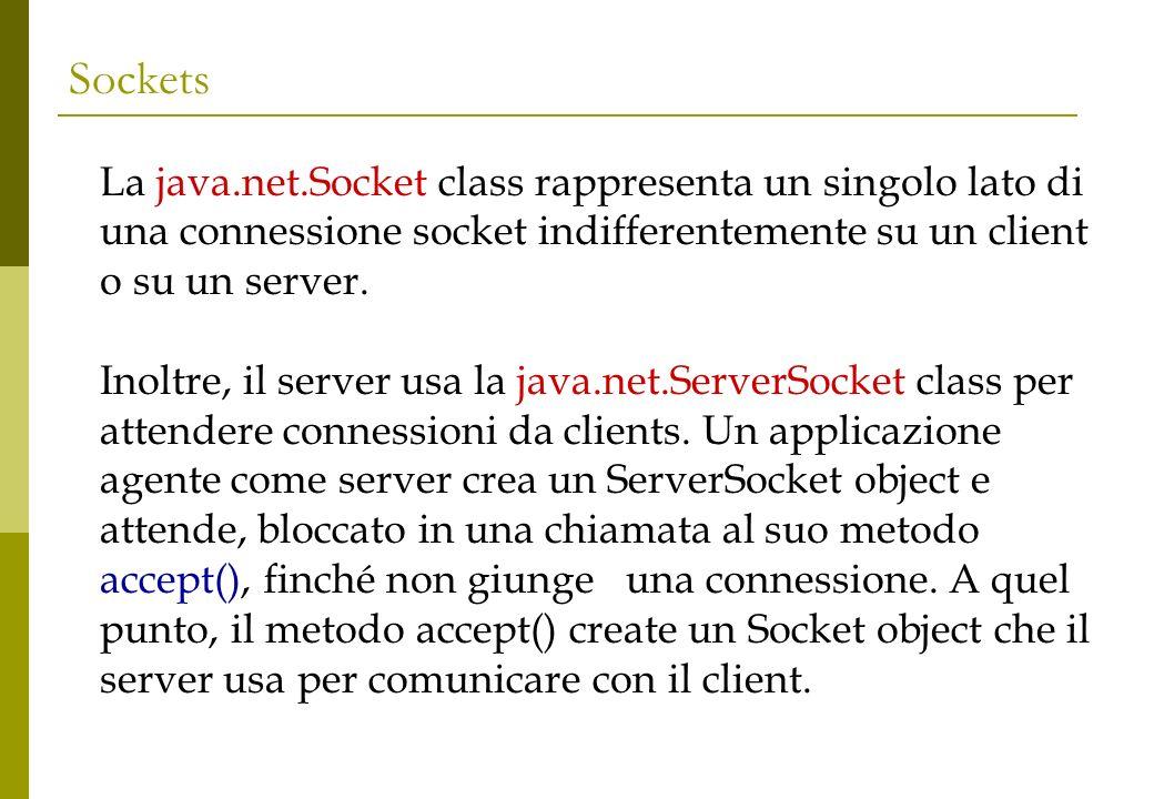 Sockets La java.net.Socket class rappresenta un singolo lato di una connessione socket indifferentemente su un client o su un server.