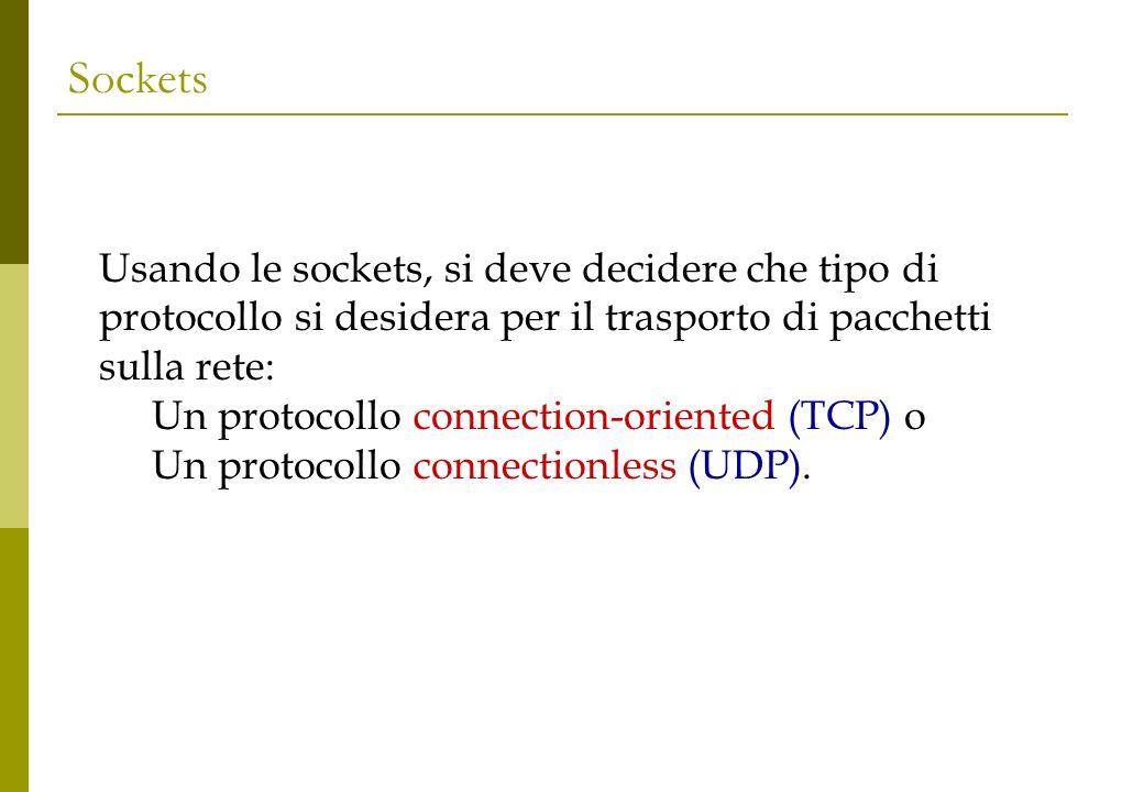 Sockets Usando le sockets, si deve decidere che tipo di protocollo si desidera per il trasporto di pacchetti sulla rete: Un protocollo connection-oriented (TCP) o Un protocollo connectionless (UDP).