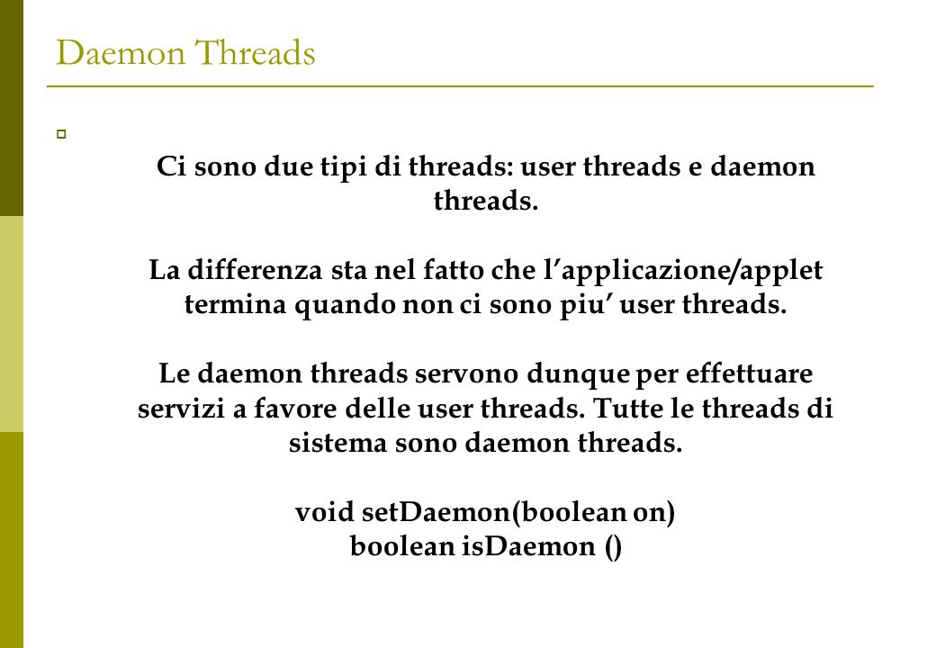 Daemon Threads Ci sono due tipi di threads: user threads e daemon threads. La differenza sta nel fatto che lapplicazione/applet termina quando non ci