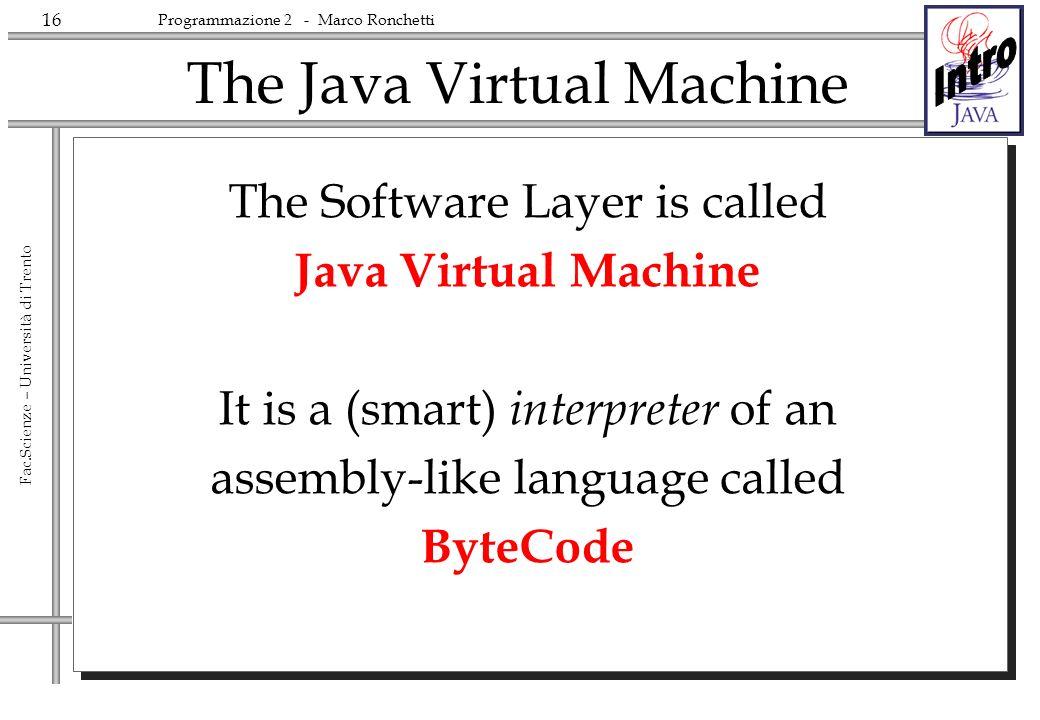 16 Fac.Scienze – Università di Trento Programmazione 2 - Marco Ronchetti The Software Layer is called Java Virtual Machine It is a (smart) interpreter