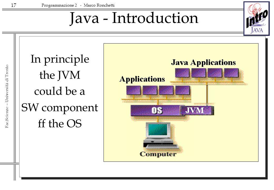 17 Fac.Scienze – Università di Trento Programmazione 2 - Marco Ronchetti Java - Introduction In principle the JVM could be a SW component ff the OS
