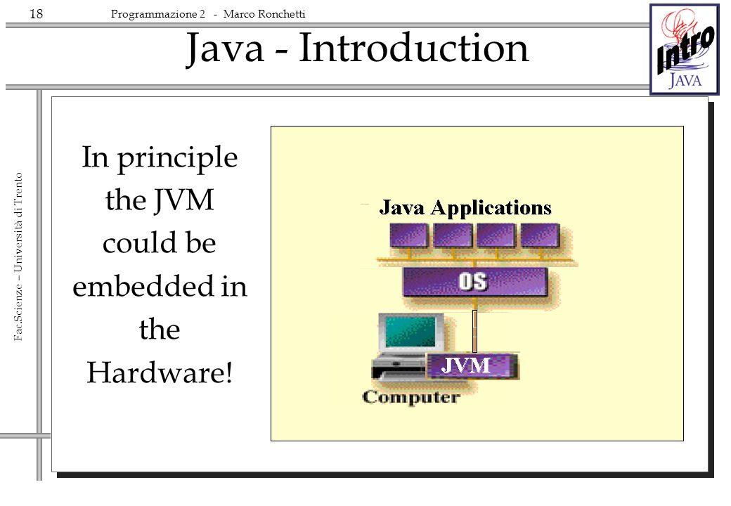 18 Fac.Scienze – Università di Trento Programmazione 2 - Marco Ronchetti Java - Introduction In principle the JVM could be embedded in the Hardware!