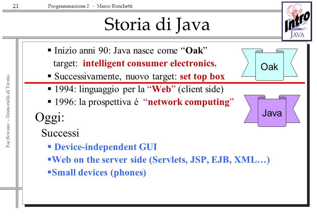 21 Fac.Scienze – Università di Trento Programmazione 2 - Marco Ronchetti Storia di Java Inizio anni 90: Java nasce come Oak target: intelligent consum