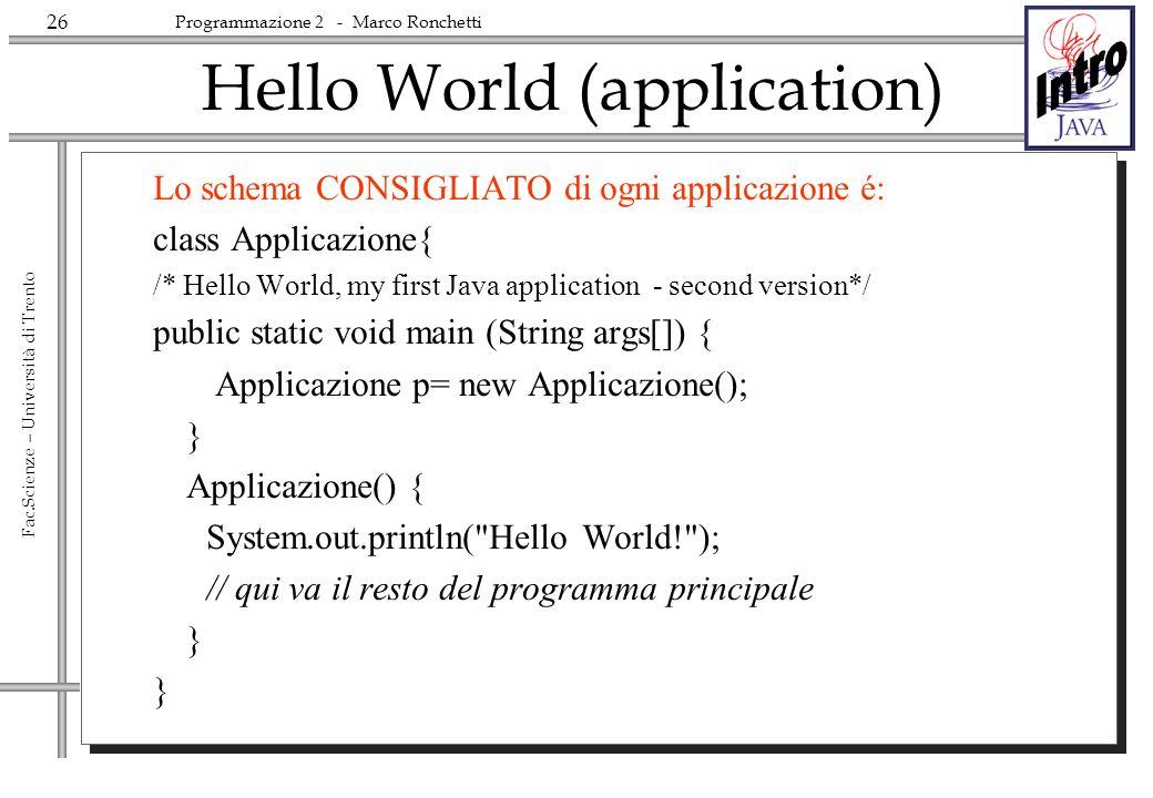 26 Fac.Scienze – Università di Trento Programmazione 2 - Marco Ronchetti Hello World (application) Lo schema CONSIGLIATO di ogni applicazione é: class