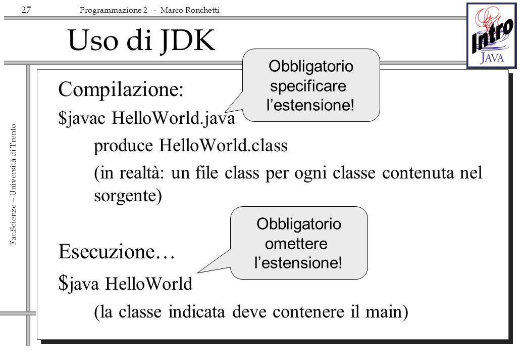 27 Fac.Scienze – Università di Trento Programmazione 2 - Marco Ronchetti Uso di JDK Compilazione: $javac HelloWorld.java produce HelloWorld.class (in
