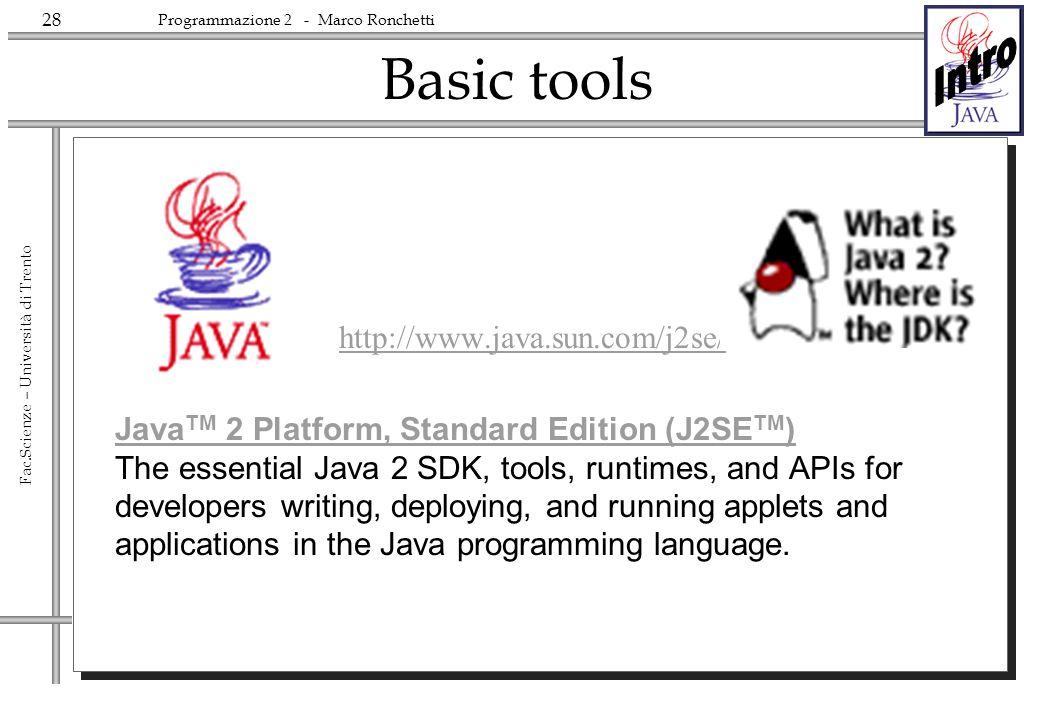 28 Fac.Scienze – Università di Trento Programmazione 2 - Marco Ronchetti Basic tools http://www.java.sun.com/j2se/ Java TM 2 Platform, Standard Editio
