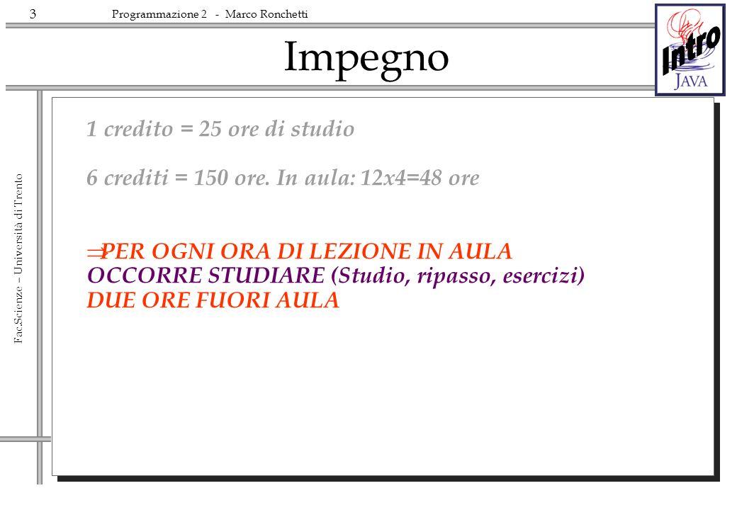 3 Fac.Scienze – Università di Trento Programmazione 2 - Marco Ronchetti Impegno 1 credito = 25 ore di studio 6 crediti = 150 ore. In aula: 12x4=48 ore