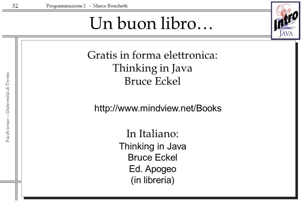 32 Fac.Scienze – Università di Trento Programmazione 2 - Marco Ronchetti Un buon libro… Gratis in forma elettronica: Thinking in Java Bruce Eckel In I