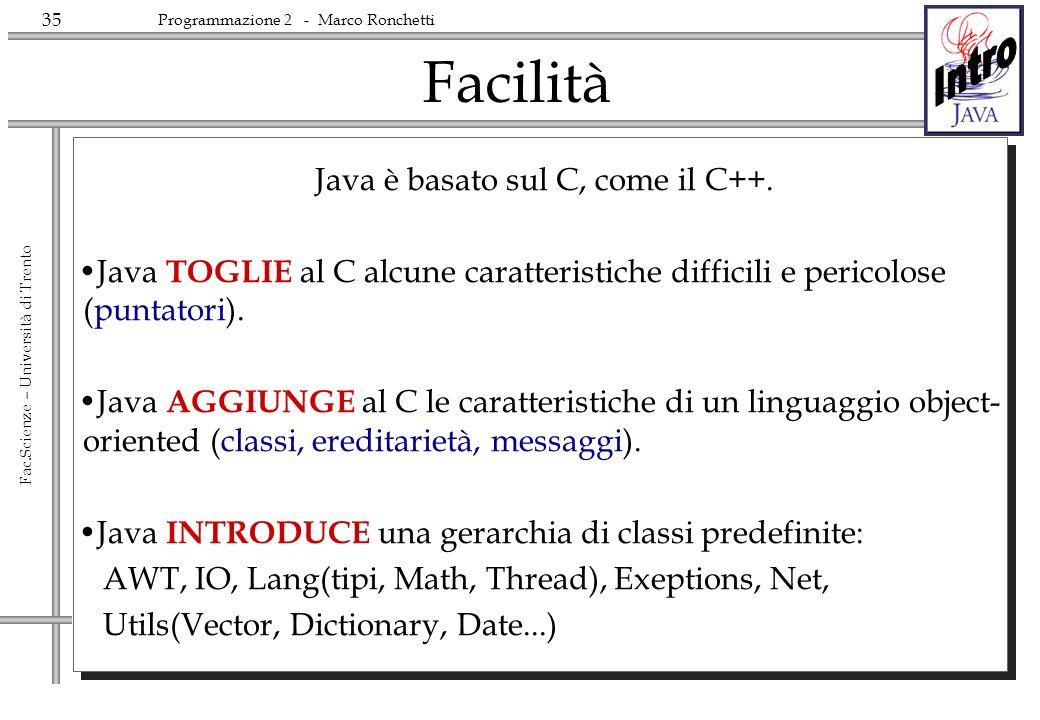 35 Fac.Scienze – Università di Trento Programmazione 2 - Marco Ronchetti Facilità Java è basato sul C, come il C++. Java TOGLIE al C alcune caratteris