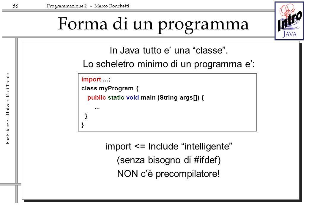38 Fac.Scienze – Università di Trento Programmazione 2 - Marco Ronchetti Forma di un programma In Java tutto e una classe. Lo scheletro minimo di un p