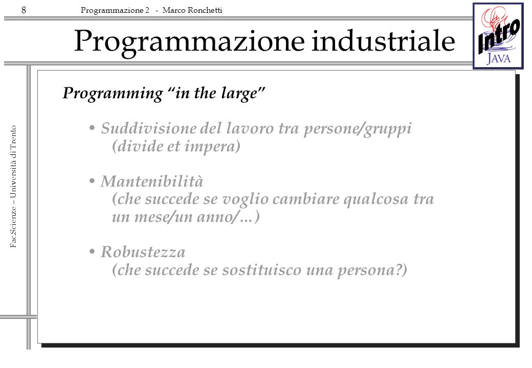 19 Fac.Scienze – Università di Trento Programmazione 2 - Marco Ronchetti the first universal software platform Consists of: The language The Virtual Machine (Many) class libraries and API Java: the platform for Internet Computing Hardware independent Scalable Open Easy.