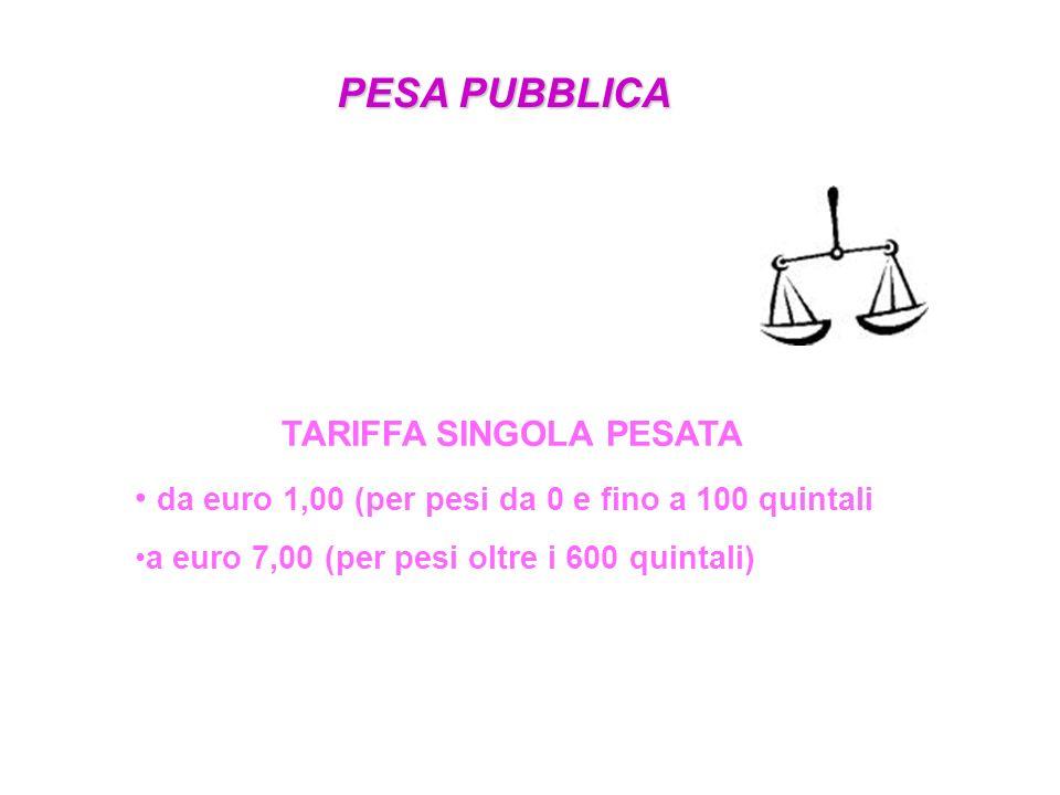 PESA PUBBLICA TARIFFA SINGOLA PESATA da euro 1,00 (per pesi da 0 e fino a 100 quintali a euro 7,00 (per pesi oltre i 600 quintali)