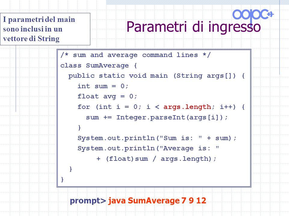 Parametri di ingresso /* sum and average command lines */ class SumAverage { public static void main (String args[]) { int sum = 0; float avg = 0; for (int i = 0; i < args.length; i++) { sum += Integer.parseInt(args[i]); } System.out.println( Sum is: + sum); System.out.println( Average is: + (float)sum / args.length); } I parametri del main sono inclusi in un vettore di String prompt> java SumAverage 7 9 12