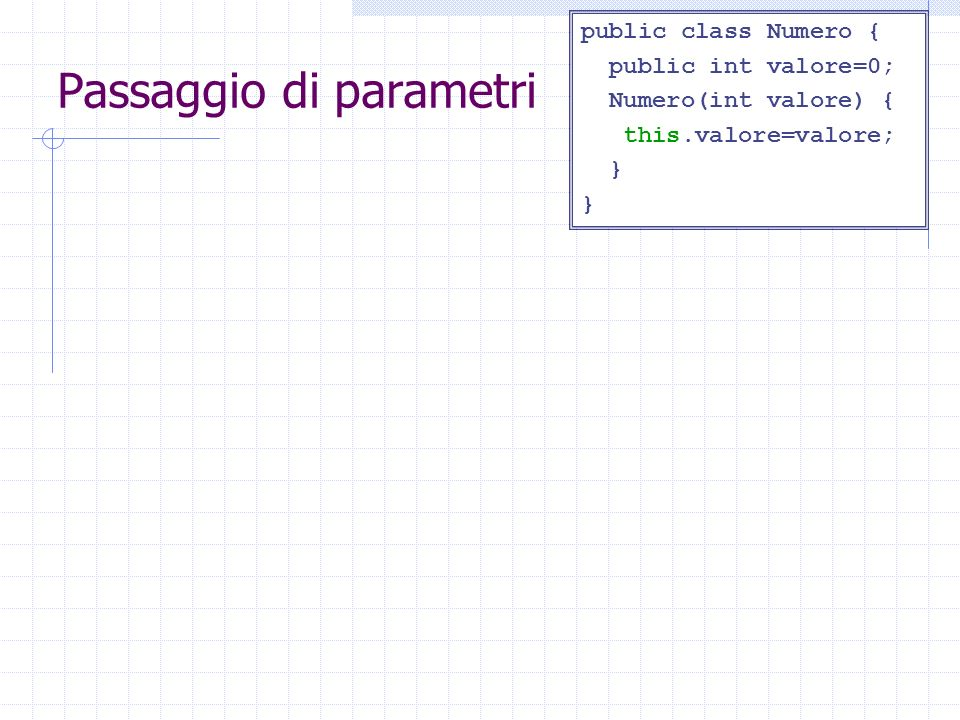 Passaggio di parametri public class Parametri { void incrementa(int x) {x++;} void incrementa(Numero x) { x.valore++;} public static void main(String a[]){ Parametri p=new Parametri(); } Parametri() { int z=5; incrementa(z); System.out.println(z); Numero n=new Numero(z); incrementa(n); System.out.println(n.valore); } public class Numero { public int valore=0; Numero(int valore) { this.valore=valore; } Output: 5 6