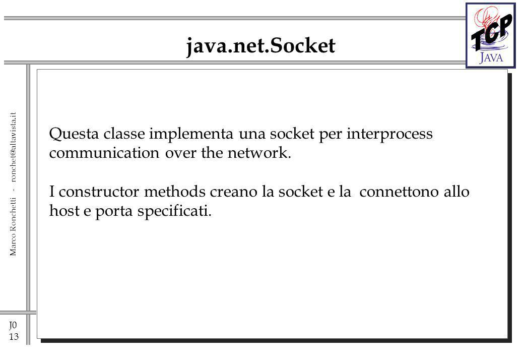 J0 13 Marco Ronchetti - ronchet@altavista.it java.net.Socket Questa classe implementa una socket per interprocess communication over the network.