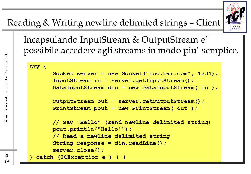 J0 19 Marco Ronchetti - ronchet@altavista.it Reading & Writing newline delimited strings – Client Incapsulando InputStream & OutputStream e possibile accedere agli streams in modo piu semplice.