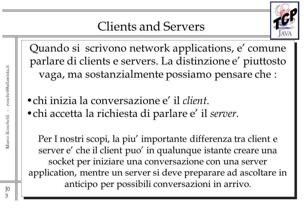 J0 14 Marco Ronchetti - ronchet@altavista.it java.net.Socket Una volta creata la socket, getInputStream() e getOutputStream() ritornano oggetti InputStream e OutputStream che possono essere usati come se fossero canali di I/O su file.