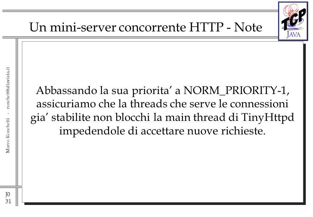 J0 31 Marco Ronchetti - ronchet@altavista.it Un mini-server concorrente HTTP - Note Abbassando la sua priorita a NORM_PRIORITY-1, assicuriamo che la threads che serve le connessioni gia stabilite non blocchi la main thread di TinyHttpd impedendole di accettare nuove richieste.