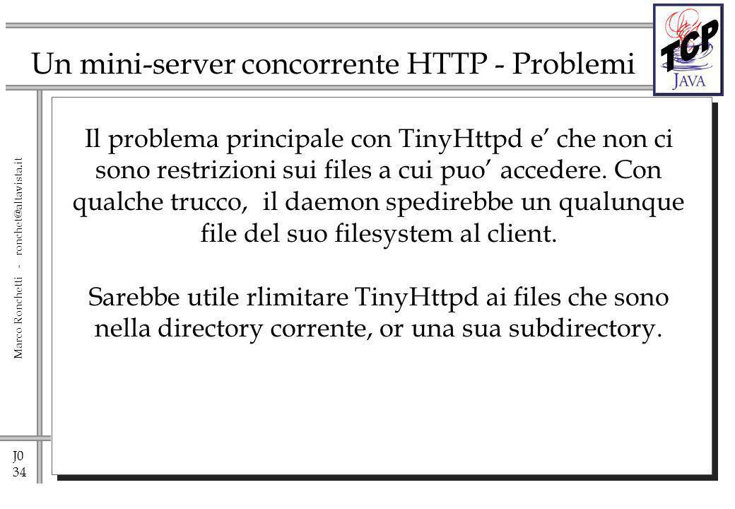 J0 34 Marco Ronchetti - ronchet@altavista.it Un mini-server concorrente HTTP - Problemi Il problema principale con TinyHttpd e che non ci sono restrizioni sui files a cui puo accedere.