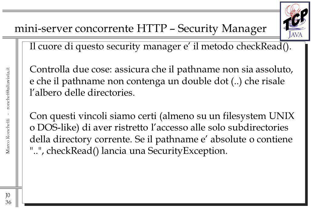 J0 36 Marco Ronchetti - ronchet@altavista.it mini-server concorrente HTTP – Security Manager Il cuore di questo security manager e il metodo checkRead().