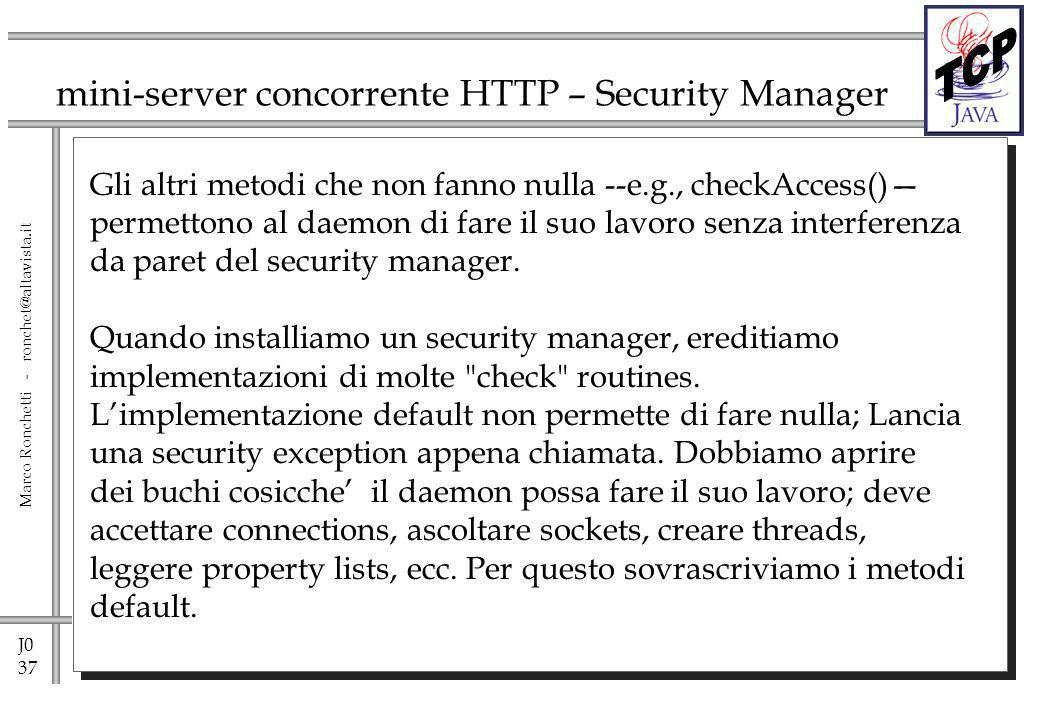 J0 37 Marco Ronchetti - ronchet@altavista.it mini-server concorrente HTTP – Security Manager Gli altri metodi che non fanno nulla --e.g., checkAccess() permettono al daemon di fare il suo lavoro senza interferenza da paret del security manager.