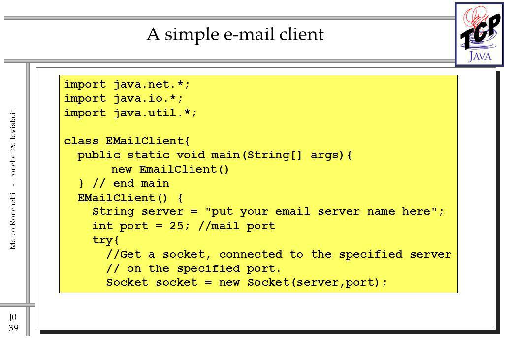 J0 39 Marco Ronchetti - ronchet@altavista.it A simple e-mail client import java.net.*; import java.io.*; import java.util.*; class EMailClient{ public static void main(String[] args){ new EmailClient() } // end main EMailClient() { String server = put your email server name here ; int port = 25; //mail port try{ //Get a socket, connected to the specified server // on the specified port.