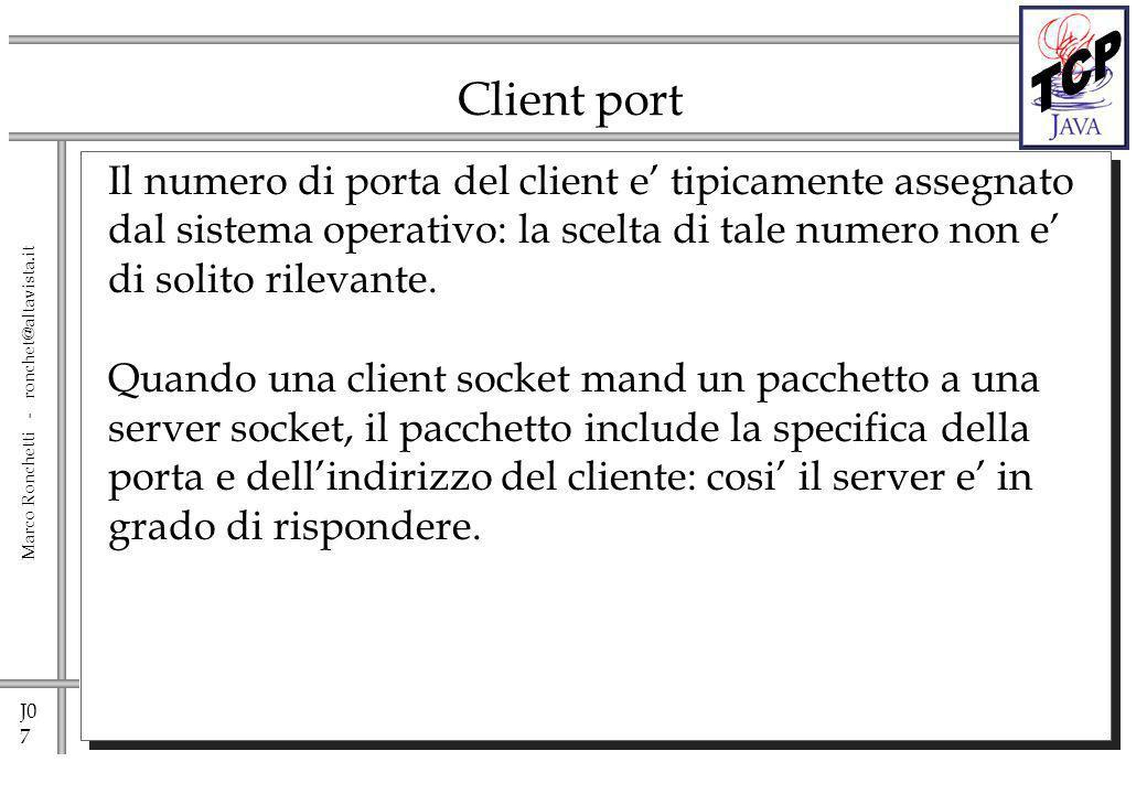 J0 8 Marco Ronchetti - ronchet@altavista.it Sockets Usando le sockets, si deve decidere che tipo di protocollo si desidera per il trasporto di pacchetti sulla rete: Un protocollo connection-oriented o Un protocollo connectionless.