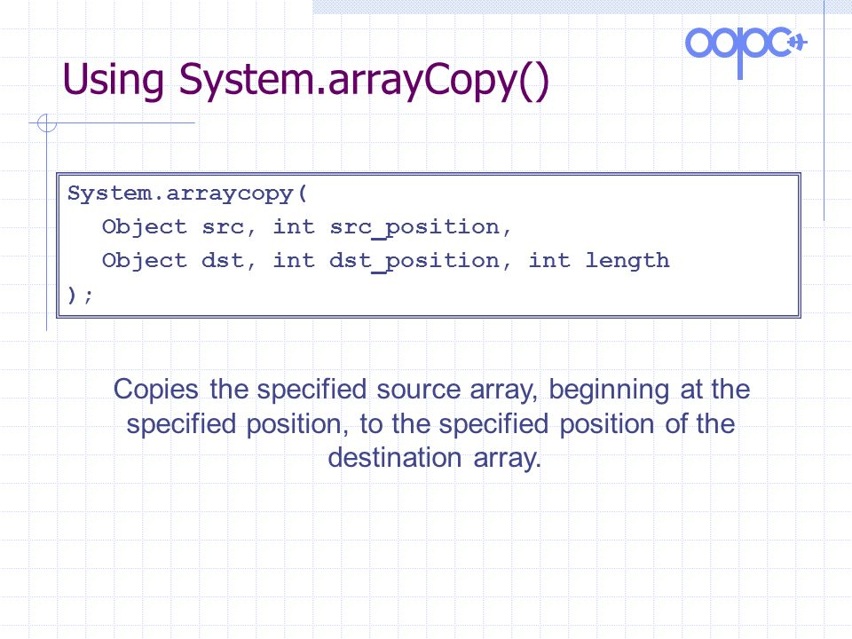 Using System.arrayCopy() System.arraycopy( Object src, int src_position, Object dst, int dst_position, int length ); Copies the specified source array, beginning at the specified position, to the specified position of the destination array.