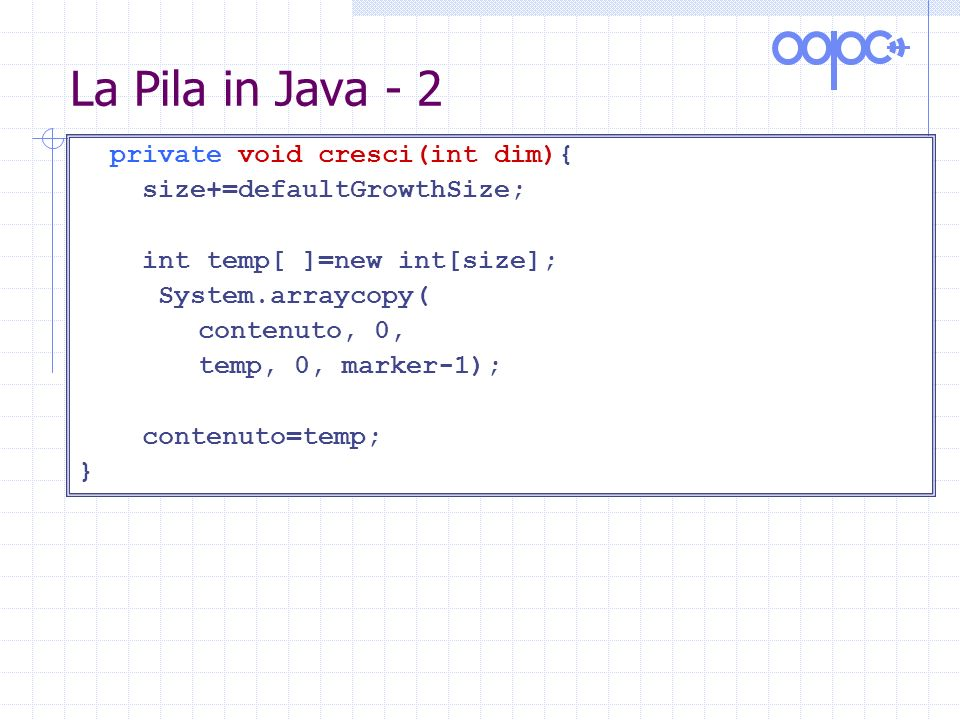 La Pila in Java - 2 private void cresci(int dim){ size+=defaultGrowthSize; int temp[ ]=new int[size]; System.arraycopy( contenuto, 0, temp, 0, marker-1); contenuto=temp; }