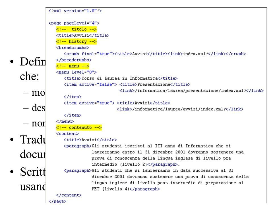 Web: Scelte fondamentali Definizione di un modello per una pagina web, che: –modelli una generica pagina del sito –descriva tutti gli elementi che la compongono –non contenga dettagli di formattazione Traduzione del modello in un DTD per un documento XML Scrittura di tutte le pagine statiche del sito usando fogli XML conformi al DTD definito