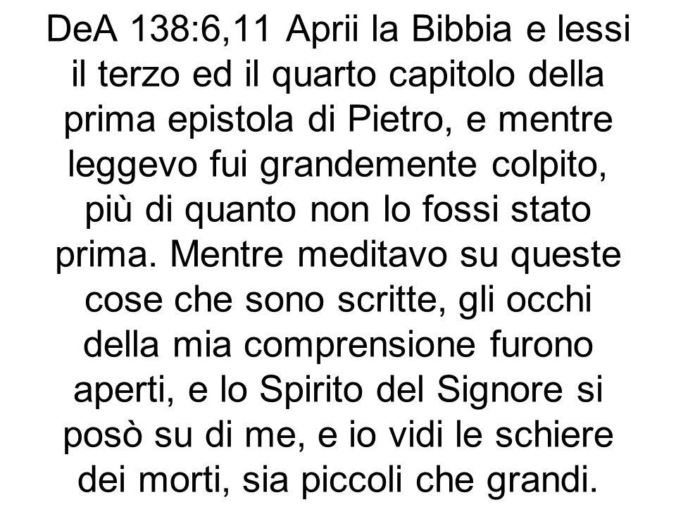 DeA 138:6,11 Aprii la Bibbia e lessi il terzo ed il quarto capitolo della prima epistola di Pietro, e mentre leggevo fui grandemente colpito, più di quanto non lo fossi stato prima.