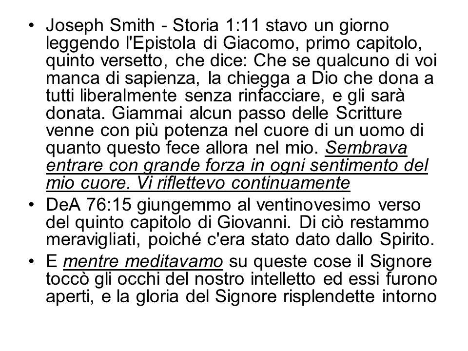Joseph Smith - Storia 1:11 stavo un giorno leggendo l'Epistola di Giacomo, primo capitolo, quinto versetto, che dice: Che se qualcuno di voi manca di