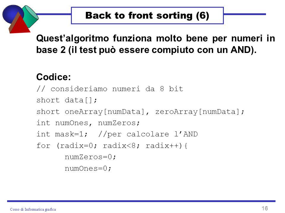 Corso di Informatica grafica 16 Back to front sorting (6) Questalgoritmo funziona molto bene per numeri in base 2 (il test può essere compiuto con un AND).