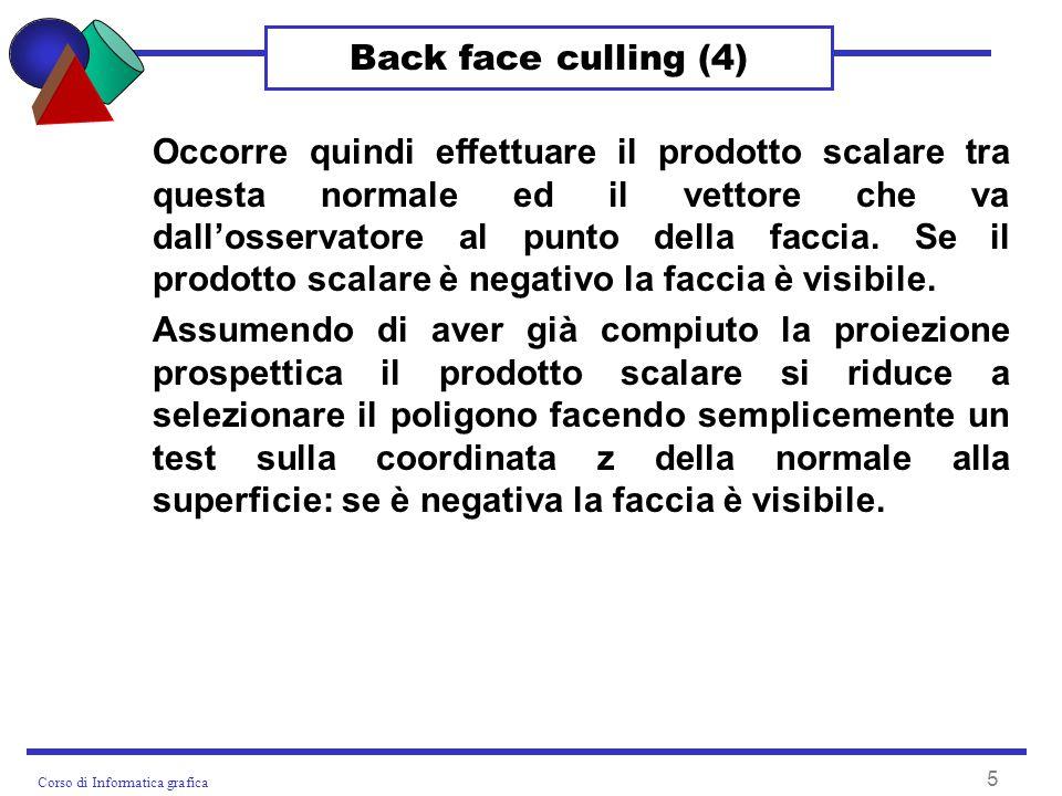 Corso di Informatica grafica 5 Back face culling (4) Occorre quindi effettuare il prodotto scalare tra questa normale ed il vettore che va dallosservatore al punto della faccia.