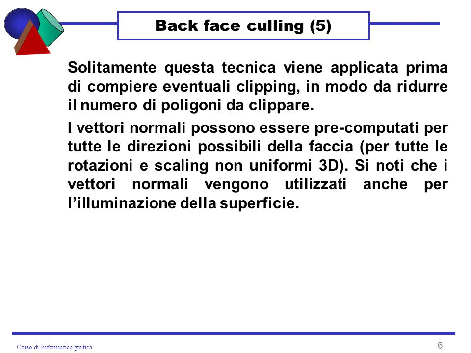 Corso di Informatica grafica 7 Back to front sorting Il back face culling non è in grado di eliminare tutte le superfici nascoste se il poliedro è concavo: infatti, non individua eventuali sovrapposizioni tra poligoni.