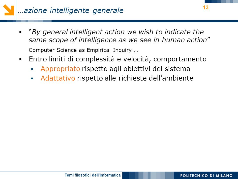 Temi filosofici dellinformatica 13 By general intelligent action we wish to indicate the same scope of intelligence as we see in human action Computer Science as Empirical Inquiry … Entro limiti di complessità e velocità, comportamento Appropriato rispetto agli obiettivi del sistema Adattativo rispetto alle richieste dellambiente …azione intelligente generale