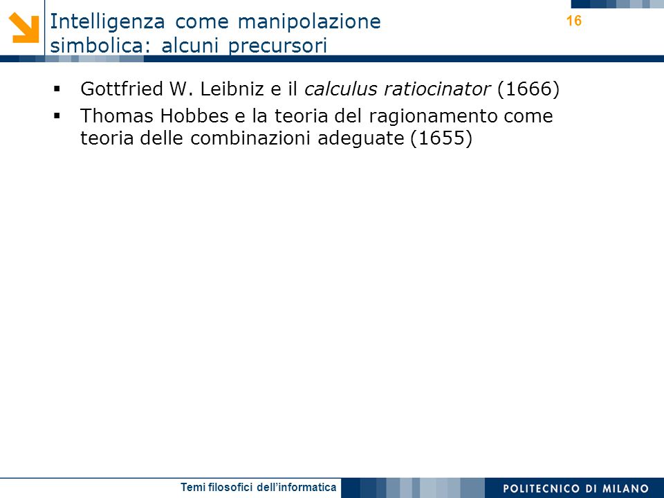 Temi filosofici dellinformatica 16 Gottfried W. Leibniz e il calculus ratiocinator (1666) Thomas Hobbes e la teoria del ragionamento come teoria delle