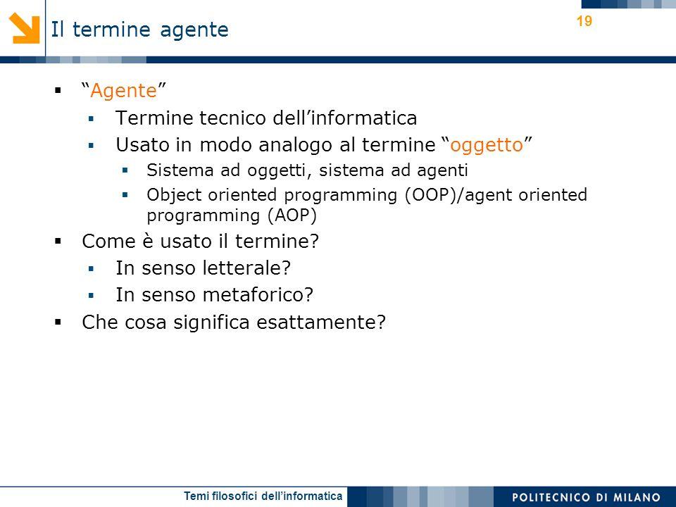 Temi filosofici dellinformatica 19 Agente Termine tecnico dellinformatica Usato in modo analogo al termine oggetto Sistema ad oggetti, sistema ad agenti Object oriented programming (OOP)/agent oriented programming (AOP) Come è usato il termine.