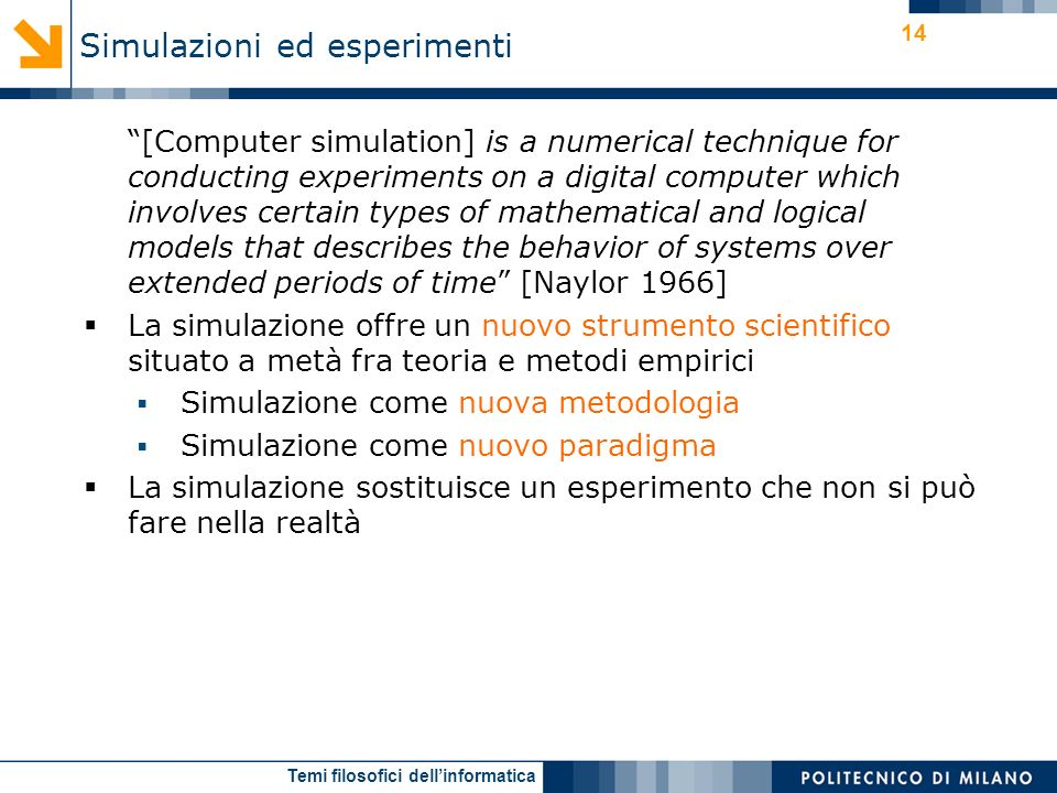 Temi filosofici dellinformatica 14 [Computer simulation] is a numerical technique for conducting experiments on a digital computer which involves certain types of mathematical and logical models that describes the behavior of systems over extended periods of time [Naylor 1966] La simulazione offre un nuovo strumento scientifico situato a metà fra teoria e metodi empirici Simulazione come nuova metodologia Simulazione come nuovo paradigma La simulazione sostituisce un esperimento che non si può fare nella realtà Simulazioni ed esperimenti