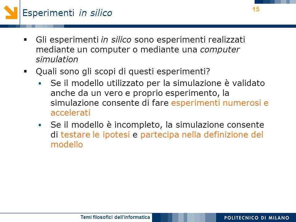 Temi filosofici dellinformatica 15 Gli esperimenti in silico sono esperimenti realizzati mediante un computer o mediante una computer simulation Quali