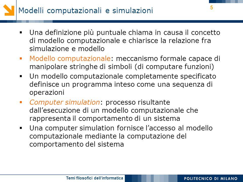 Temi filosofici dellinformatica 5 Una definizione più puntuale chiama in causa il concetto di modello computazionale e chiarisce la relazione fra simulazione e modello Modello computazionale: meccanismo formale capace di manipolare stringhe di simboli (di computare funzioni) Un modello computazionale completamente specificato definisce un programma inteso come una sequenza di operazioni Computer simulation: processo risultante dallesecuzione di un modello computazionale che rappresenta il comportamento di un sistema Una computer simulation fornisce laccesso al modello computazionale mediante la computazione del comportamento del sistema Modelli computazionali e simulazioni