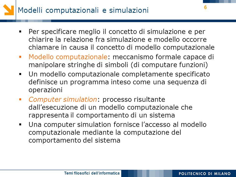 Temi filosofici dellinformatica 6 Per specificare meglio il concetto di simulazione e per chiarire la relazione fra simulazione e modello occorre chia